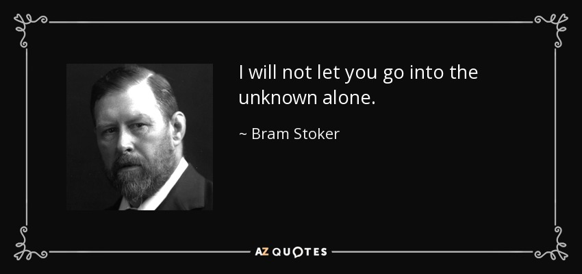 I will not let you go into the unknown alone. - Bram Stoker
