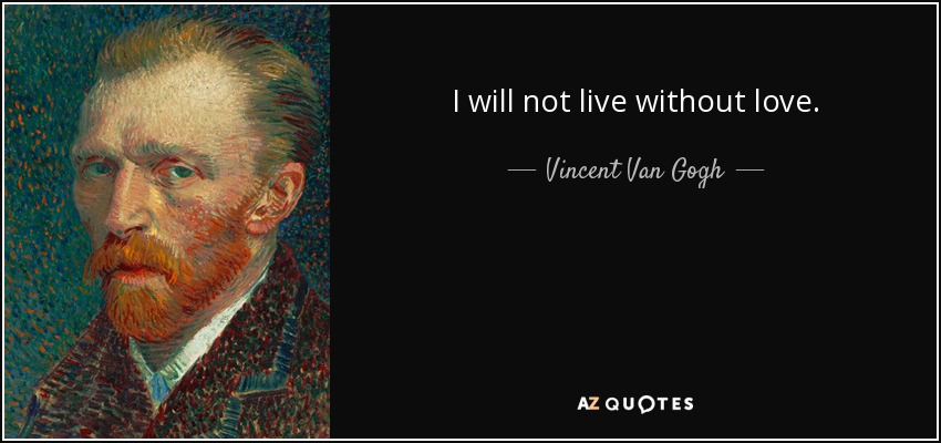 I will not live without love. - Vincent Van Gogh