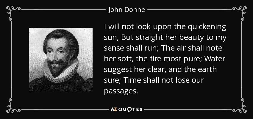 I will not look upon the quickening sun, But straight her beauty to my sense shall run; The air shall note her soft, the fire most pure; Water suggest her clear, and the earth sure; Time shall not lose our passages. - John Donne
