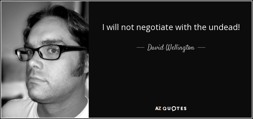 I will not negotiate with the undead! - David Wellington