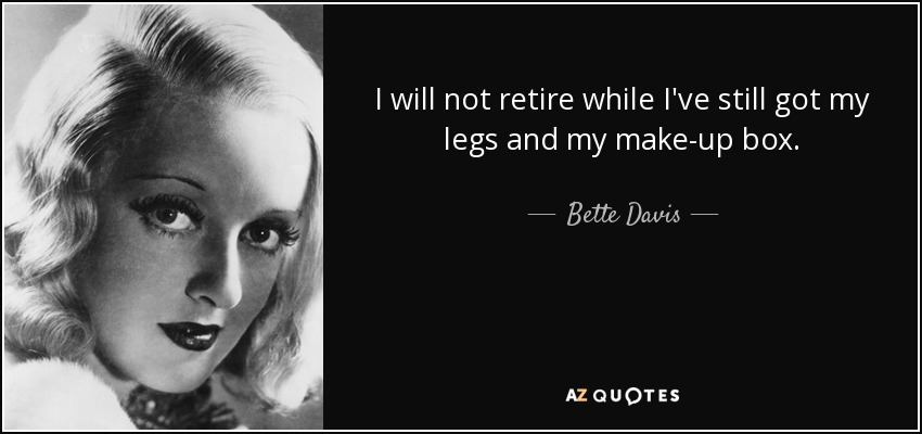 I will not retire while I've still got my legs and my make-up box. - Bette Davis