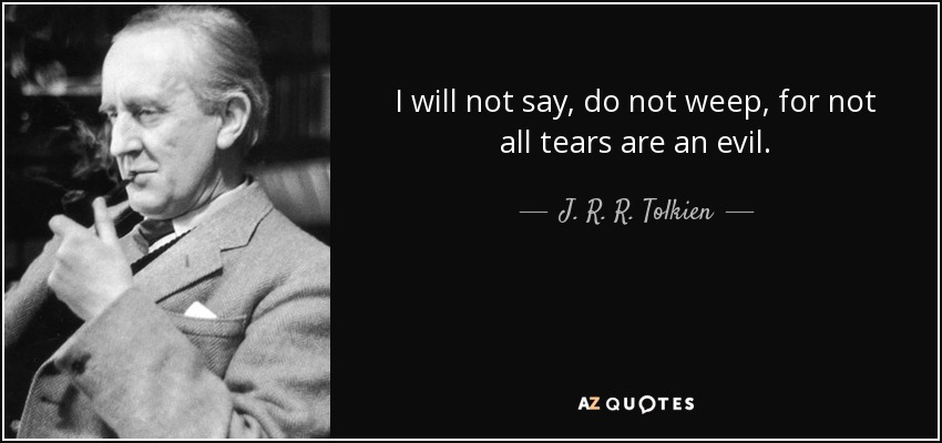 I will not say, do not weep, for not all tears are an evil. - J. R. R. Tolkien