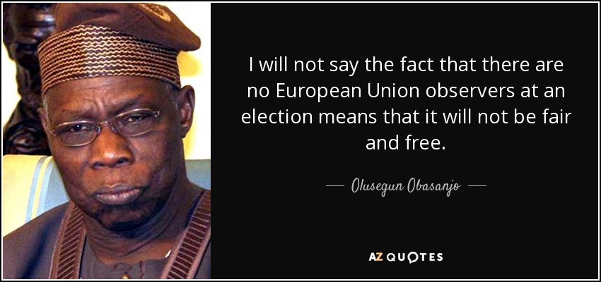 I will not say the fact that there are no European Union observers at an election means that it will not be fair and free. - Olusegun Obasanjo