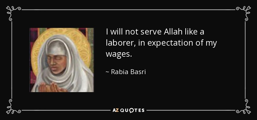 I will not serve Allah like a laborer, in expectation of my wages. - Rabia Basri
