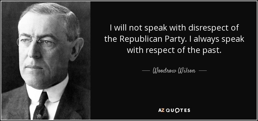 I will not speak with disrespect of the Republican Party. I always speak with respect of the past. - Woodrow Wilson