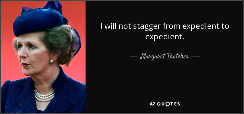 I will not stagger from expedient to expedient. - Margaret Thatcher