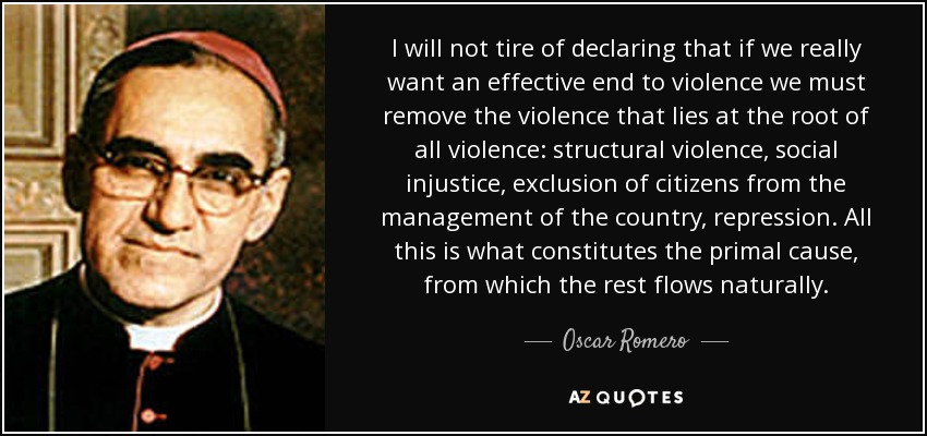 I will not tire of declaring that if we really want an effective end to violence we must remove the violence that lies at the root of all violence: structural violence, social injustice, exclusion of citizens from the management of the country, repression. All this is what constitutes the primal cause, from which the rest flows naturally. - Oscar Romero