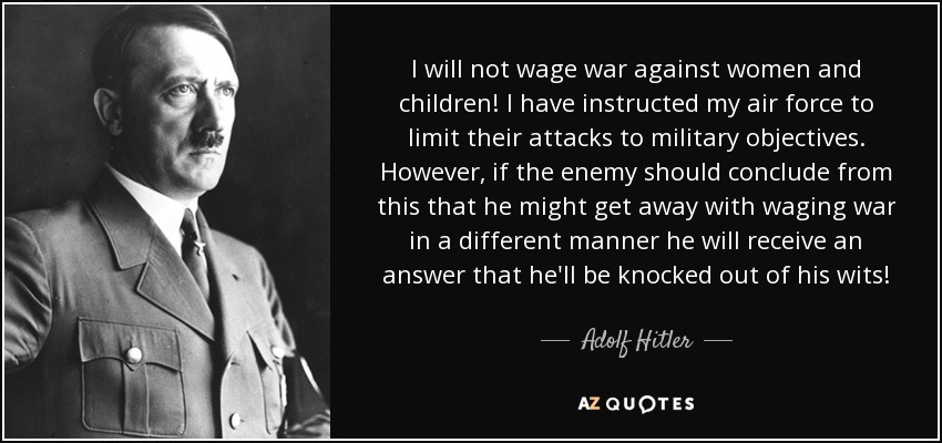 I will not wage war against women and children! I have instructed my air force to limit their attacks to military objectives. However, if the enemy should conclude from this that he might get away with waging war in a different manner he will receive an answer that he'll be knocked out of his wits! - Adolf Hitler