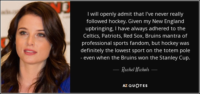 I will openly admit that I've never really followed hockey. Given my New England upbringing, I have always adhered to the Celtics, Patriots, Red Sox, Bruins mantra of professional sports fandom, but hockey was definitely the lowest sport on the totem pole - even when the Bruins won the Stanley Cup. - Rachel Nichols