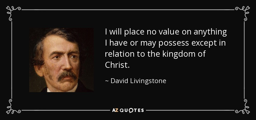 I will place no value on anything I have or may possess except in relation to the kingdom of Christ. - David Livingstone