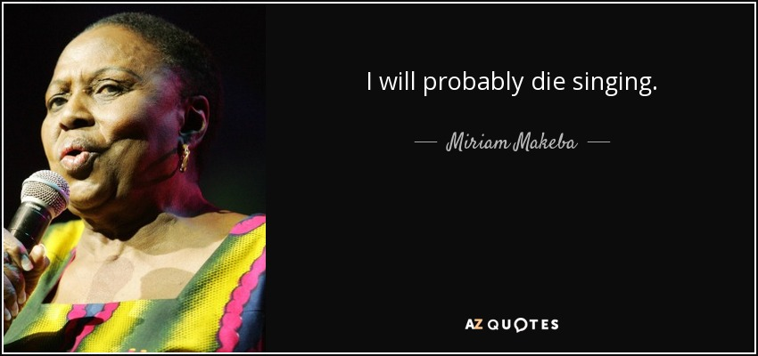I will probably die singing. - Miriam Makeba