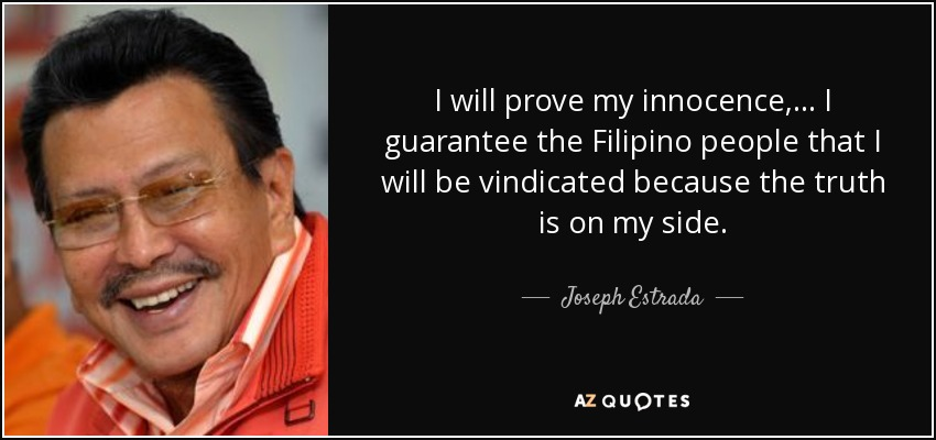 I will prove my innocence, ... I guarantee the Filipino people that I will be vindicated because the truth is on my side. - Joseph Estrada
