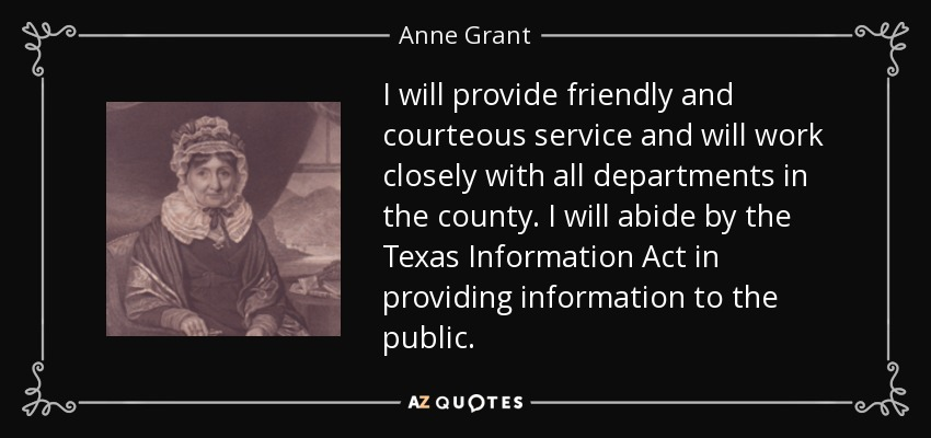 I will provide friendly and courteous service and will work closely with all departments in the county. I will abide by the Texas Information Act in providing information to the public. - Anne Grant