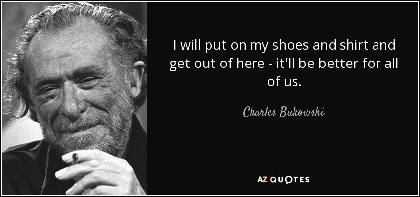 I will put on my shoes and shirt and get out of here - it'll be better for all of us. - Charles Bukowski