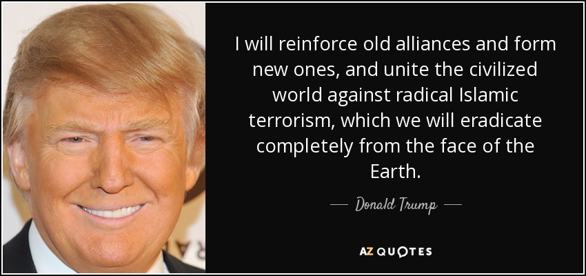 I will reinforce old alliances and form new ones, and unite the civilized world against radical Islamic terrorism, which we will eradicate completely from the face of the Earth. - Donald Trump