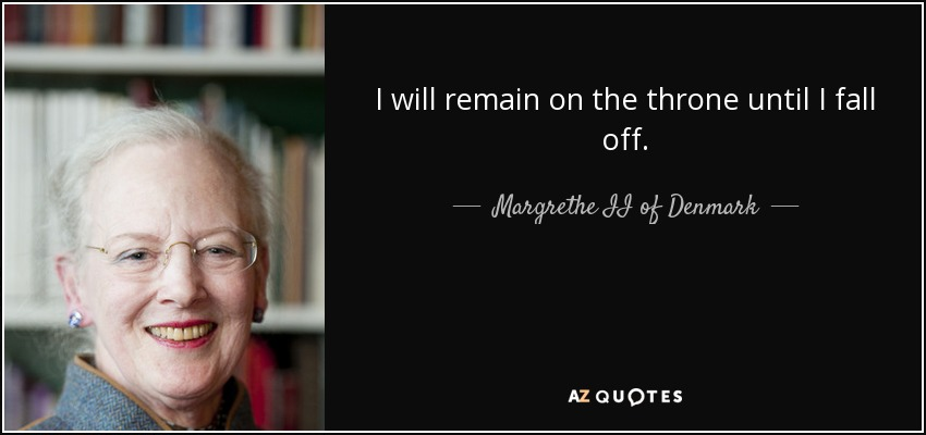 I will remain on the throne until I fall off. - Margrethe II of Denmark