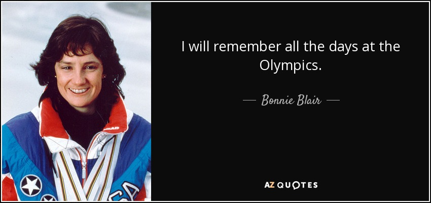 I will remember all the days at the Olympics. - Bonnie Blair