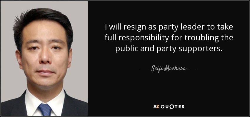 I will resign as party leader to take full responsibility for troubling the public and party supporters. - Seiji Maehara