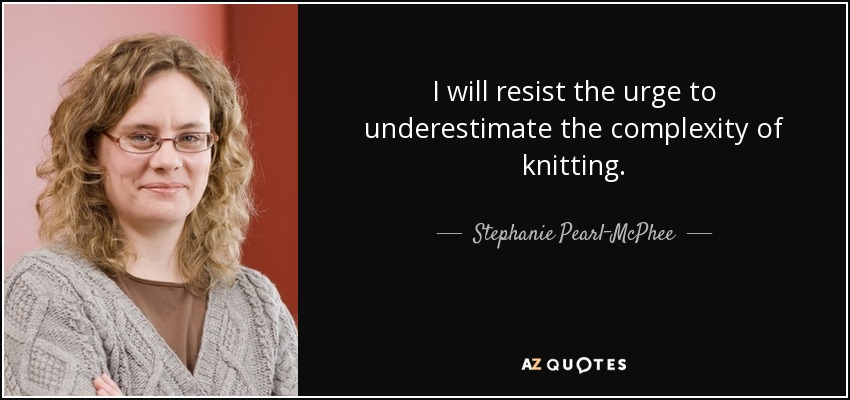 I will resist the urge to underestimate the complexity of knitting. - Stephanie Pearl-McPhee