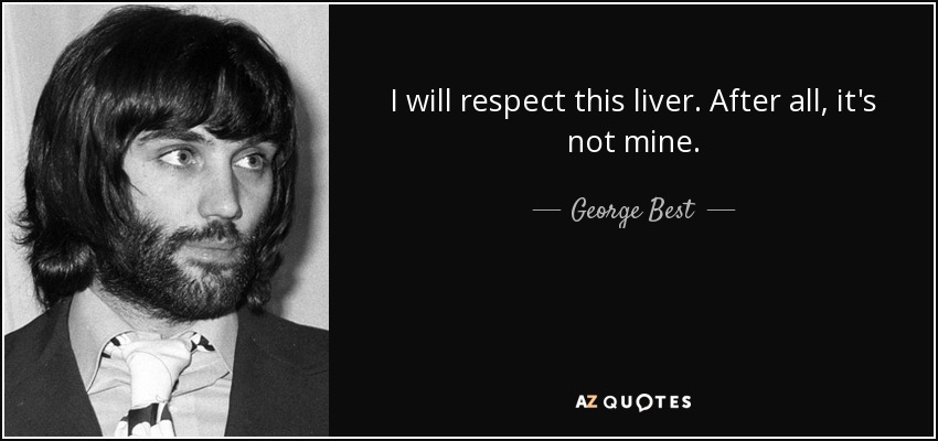 I will respect this liver. After all, it's not mine. - George Best