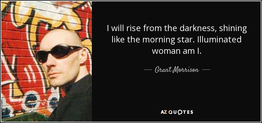 Grant Morrison Quote I Will Rise From The Darkness Shining Like