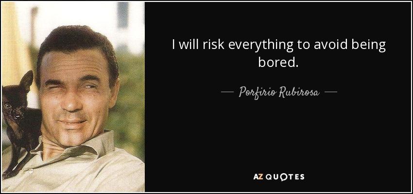 I will risk everything to avoid being bored. - Porfirio Rubirosa