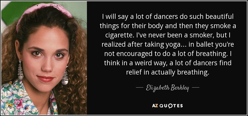 I will say a lot of dancers do such beautiful things for their body and then they smoke a cigarette. I've never been a smoker, but I realized after taking yoga . . . in ballet you're not encouraged to do a lot of breathing. I think in a weird way, a lot of dancers find relief in actually breathing. - Elizabeth Berkley