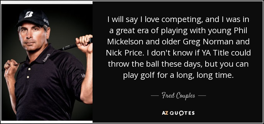 I will say I love competing, and I was in a great era of playing with young Phil Mickelson and older Greg Norman and Nick Price. I don't know if YA Title could throw the ball these days, but you can play golf for a long, long time. - Fred Couples