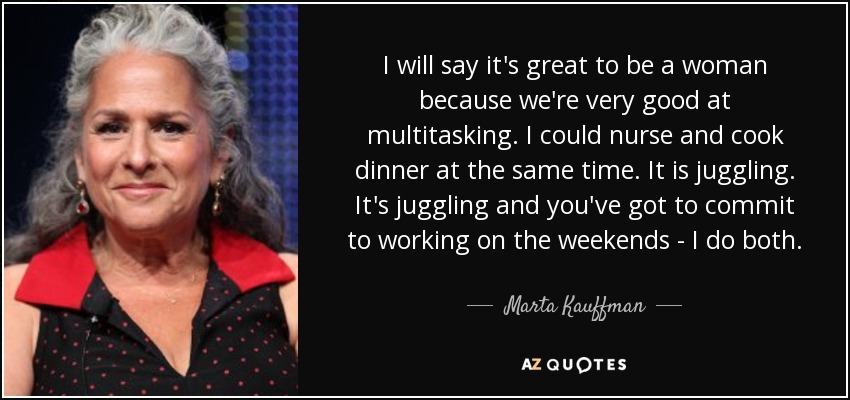I will say it's great to be a woman because we're very good at multitasking. I could nurse and cook dinner at the same time. It is juggling. It's juggling and you've got to commit to working on the weekends - I do both. - Marta Kauffman