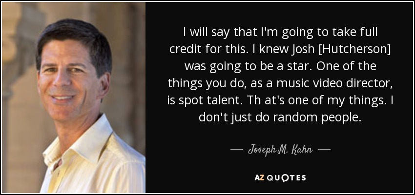I will say that I'm going to take full credit for this. I knew Josh [Hutcherson] was going to be a star. One of the things you do, as a music video director, is spot talent. Th at's one of my things. I don't just do random people. - Joseph M. Kahn