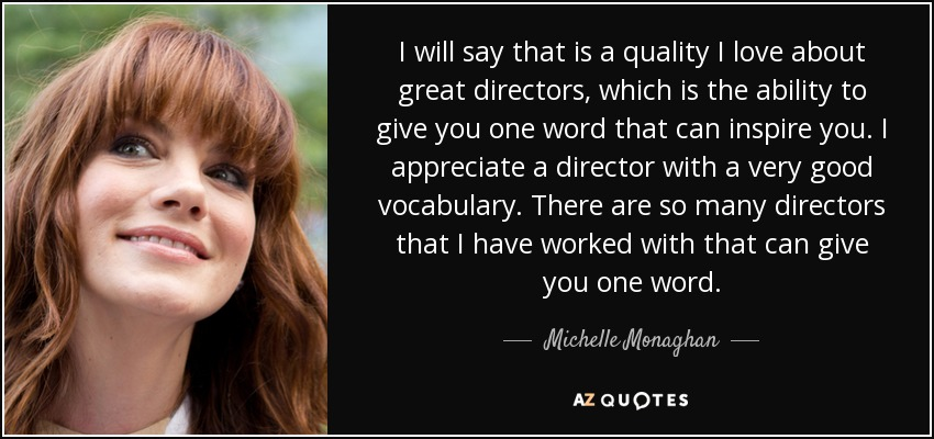 I will say that is a quality I love about great directors, which is the ability to give you one word that can inspire you. I appreciate a director with a very good vocabulary. There are so many directors that I have worked with that can give you one word. - Michelle Monaghan