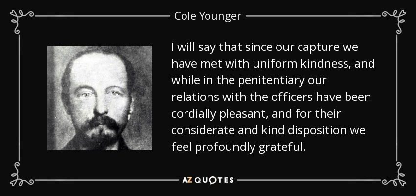 I will say that since our capture we have met with uniform kindness, and while in the penitentiary our relations with the officers have been cordially pleasant, and for their considerate and kind disposition we feel profoundly grateful. - Cole Younger