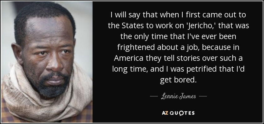 I will say that when I first came out to the States to work on 'Jericho,' that was the only time that I've ever been frightened about a job, because in America they tell stories over such a long time, and I was petrified that I'd get bored. - Lennie James