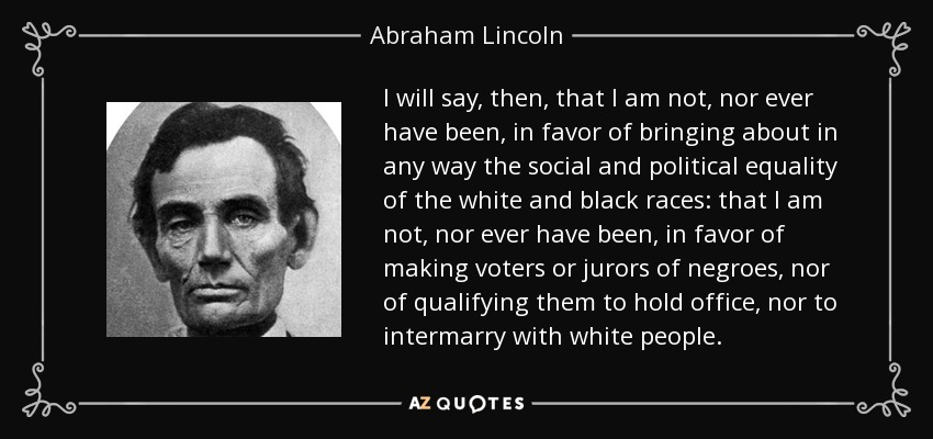 I will say, then, that I am not, nor ever have been, in favor of bringing about in any way the social and political equality of the white and black races: that I am not, nor ever have been, in favor of making voters or jurors of negroes, nor of qualifying them to hold office, nor to intermarry with white people. - Abraham Lincoln
