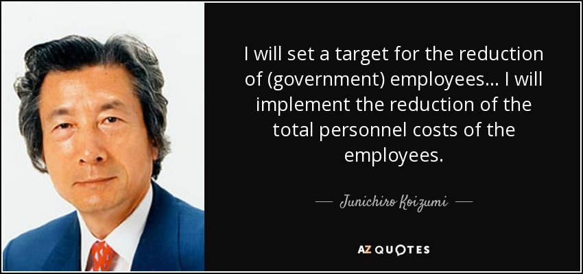 I will set a target for the reduction of (government) employees ... I will implement the reduction of the total personnel costs of the employees. - Junichiro Koizumi