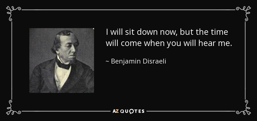 I will sit down now, but the time will come when you will hear me. - Benjamin Disraeli