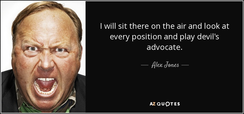 I will sit there on the air and look at every position and play devil's advocate. - Alex Jones
