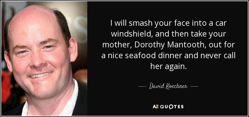 I will smash your face into a car windshield, and then take your mother, Dorothy Mantooth, out for a nice seafood dinner and never call her again. - David Koechner