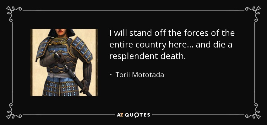 I will stand off the forces of the entire country here... and die a resplendent death. - Torii Mototada