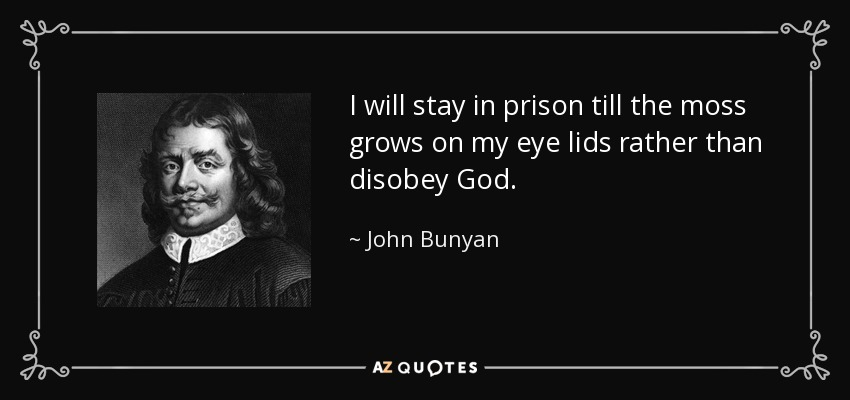 I will stay in prison till the moss grows on my eye lids rather than disobey God. - John Bunyan