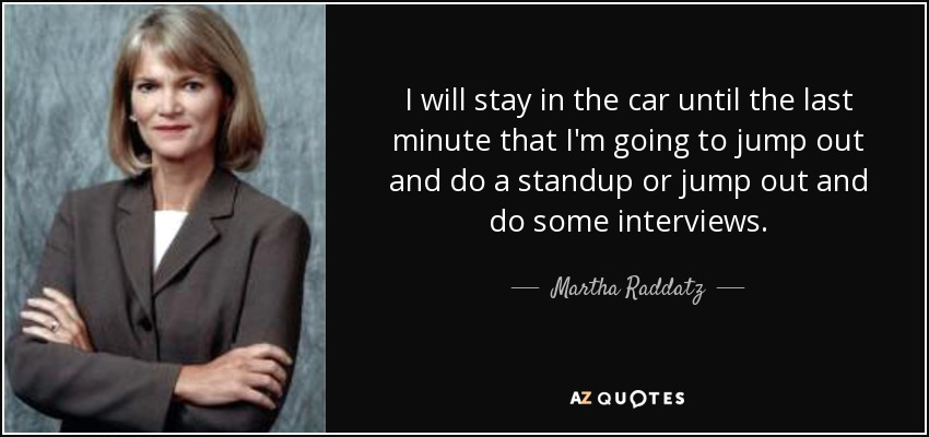 I will stay in the car until the last minute that I'm going to jump out and do a standup or jump out and do some interviews. - Martha Raddatz