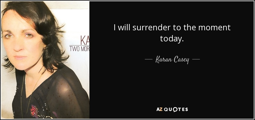I will surrender to the moment today. - Karan Casey
