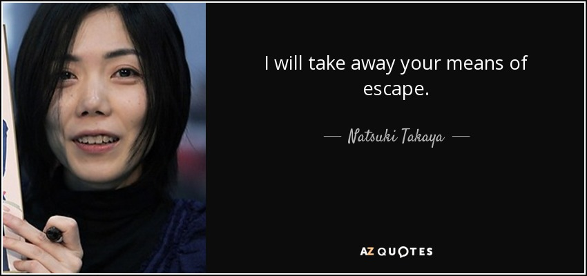 I will take away your means of escape. - Natsuki Takaya