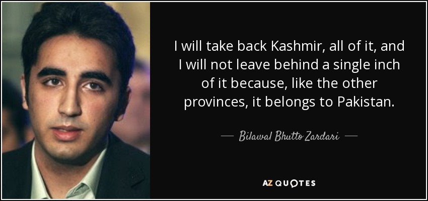 I will take back Kashmir, all of it, and I will not leave behind a single inch of it because, like the other provinces, it belongs to Pakistan. - Bilawal Bhutto Zardari