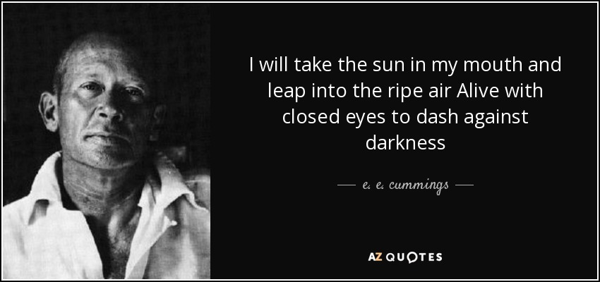 I will take the sun in my mouth and leap into the ripe air Alive with closed eyes to dash against darkness - e. e. cummings