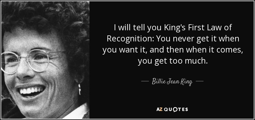 I will tell you King's First Law of Recognition: You never get it when you want it, and then when it comes, you get too much. - Billie Jean King