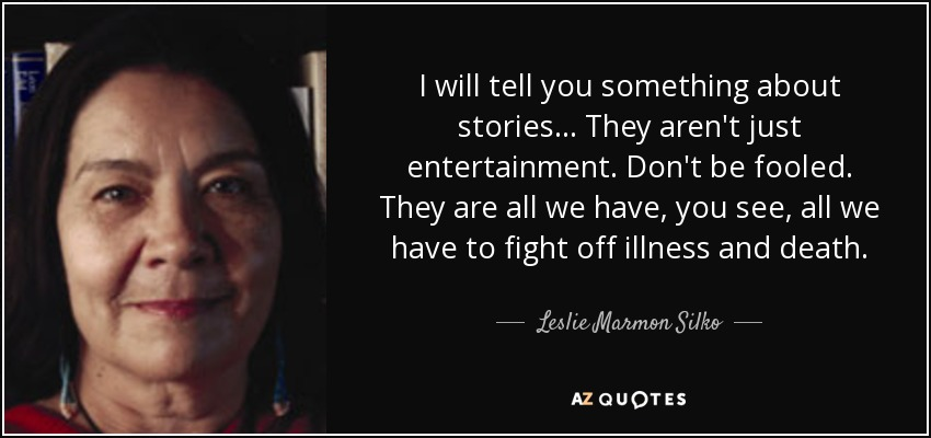I will tell you something about stories . . . They aren't just entertainment. Don't be fooled. They are all we have, you see, all we have to fight off illness and death. - Leslie Marmon Silko