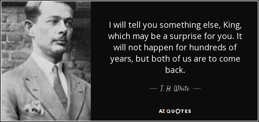 I will tell you something else, King, which may be a surprise for you. It will not happen for hundreds of years, but both of us are to come back. - T. H. White