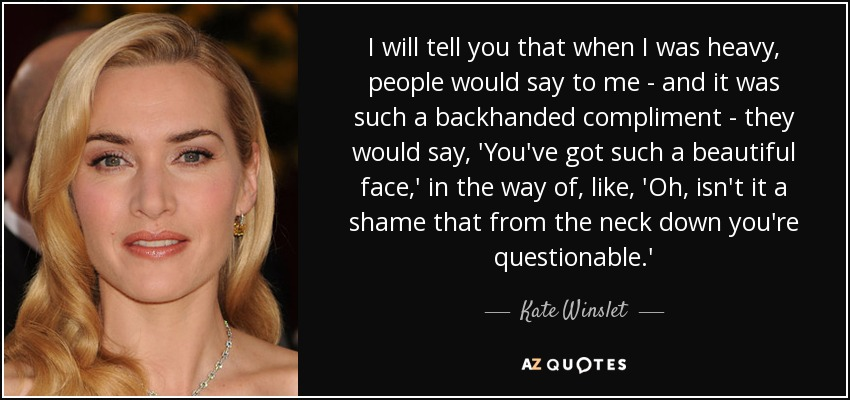 I will tell you that when I was heavy, people would say to me - and it was such a backhanded compliment - they would say, 'You've got such a beautiful face,' in the way of, like, 'Oh, isn't it a shame that from the neck down you're questionable.' - Kate Winslet