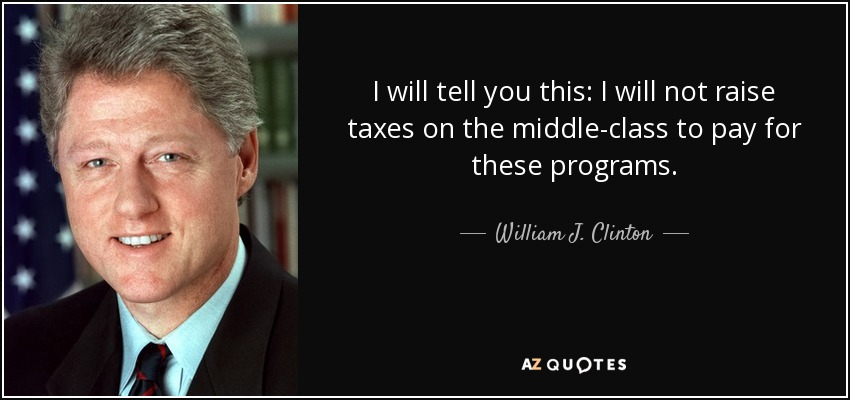 I will tell you this: I will not raise taxes on the middle-class to pay for these programs. - William J. Clinton